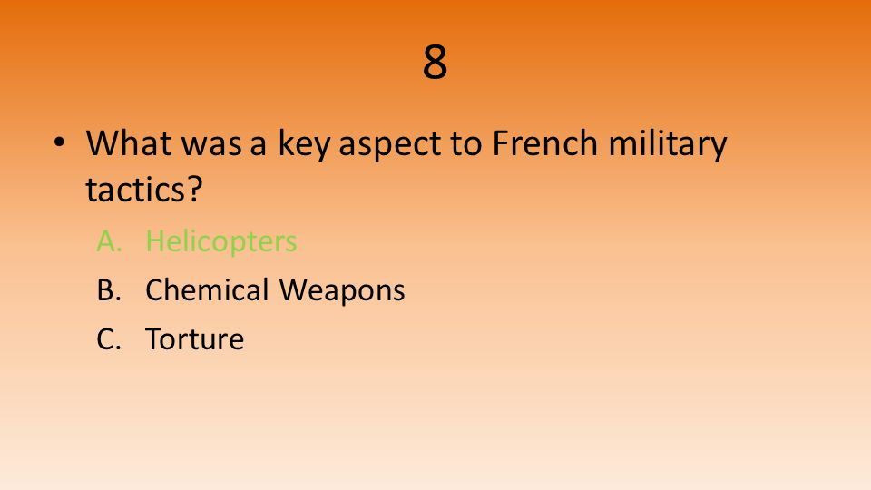 8 What was a key aspect to French military tactics A.Helicopters B.Chemical Weapons C.Torture