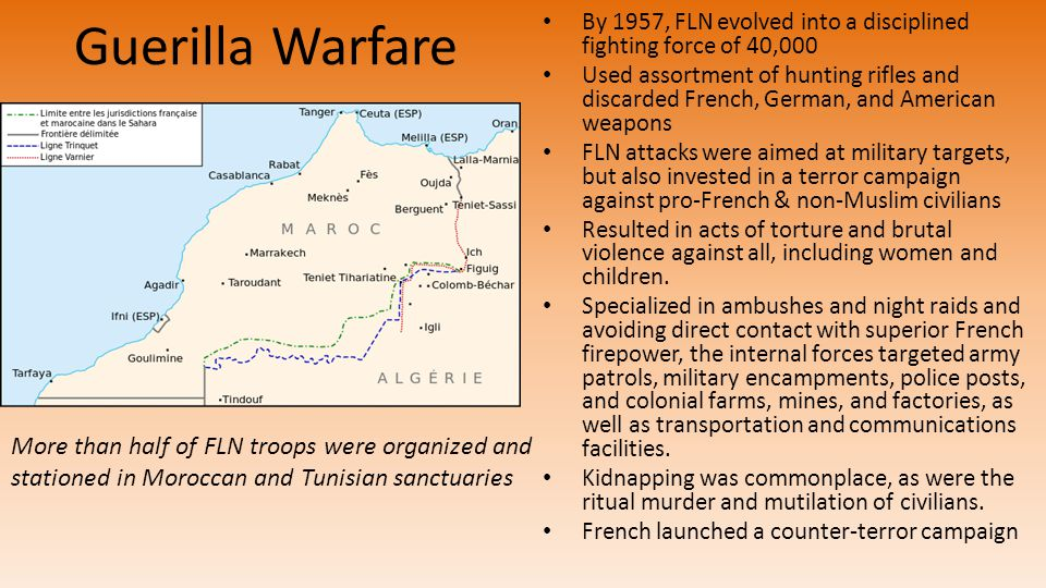 Guerilla Warfare By 1957, FLN evolved into a disciplined fighting force of 40,000 Used assortment of hunting rifles and discarded French, German, and American weapons FLN attacks were aimed at military targets, but also invested in a terror campaign against pro-French & non-Muslim civilians Resulted in acts of torture and brutal violence against all, including women and children.