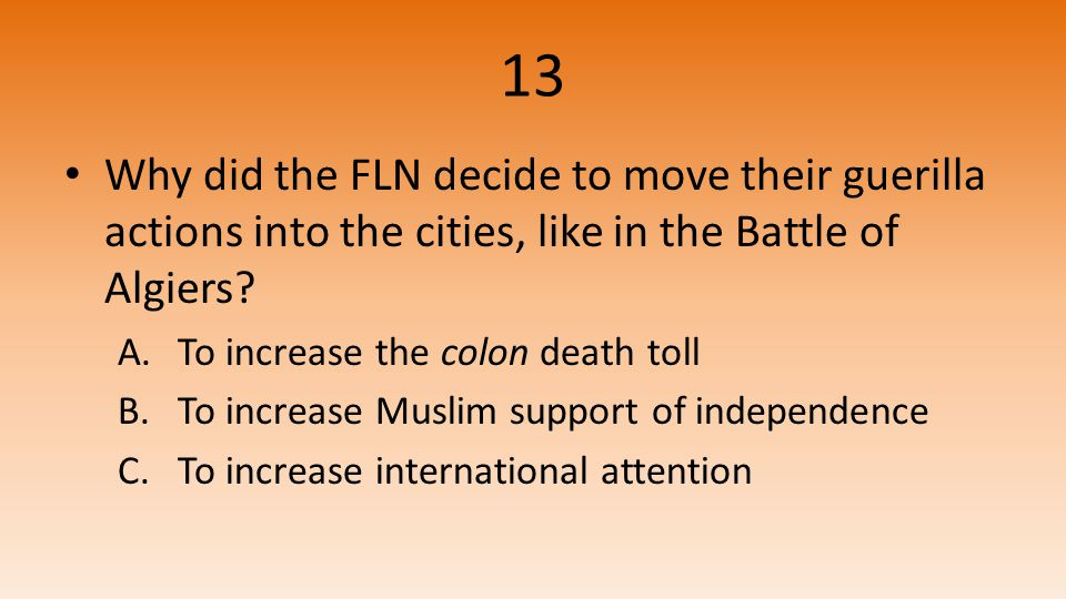 13 Why did the FLN decide to move their guerilla actions into the cities, like in the Battle of Algiers.