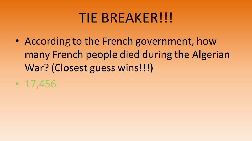 TIE BREAKER!!! According to the French government, how many French people died during the Algerian War? (Closest guess wins!!!) 17,456