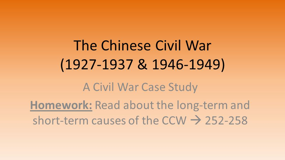 The Chinese Civil War (1927-1937 & 1946-1949) A Civil War Case Study Homework: Read about the long-term and short-term causes of the CCW  252-258