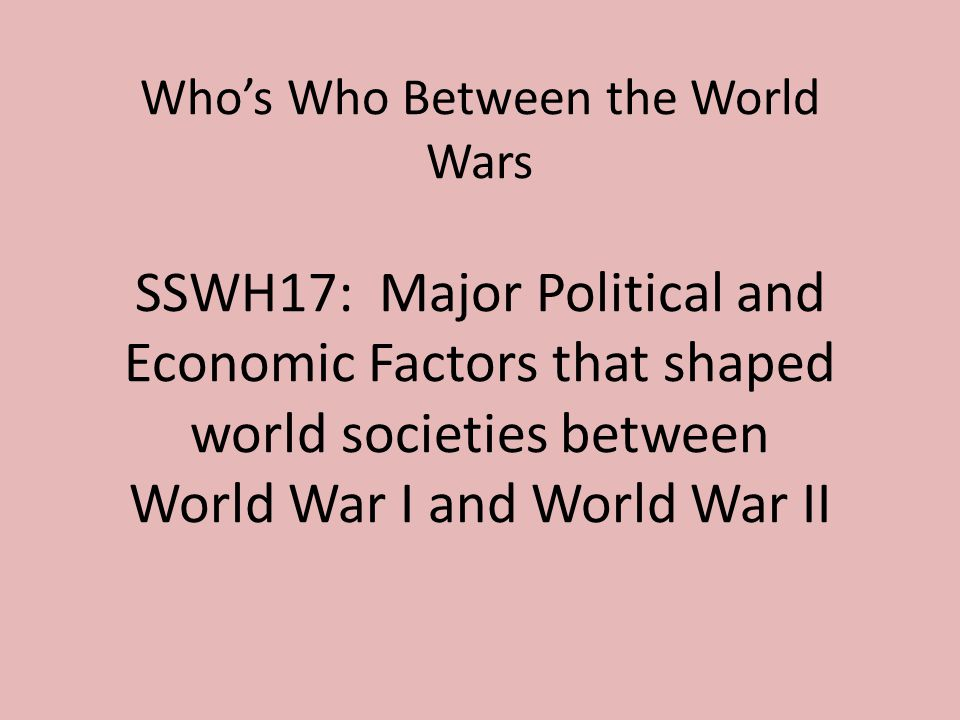 Who's Who Between the World Wars SSWH17: Major Political and Economic Factors that shaped world societies between World War I and World War II