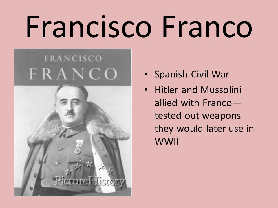 Francisco Franco Spanish Civil War Hitler and Mussolini allied with Franco— tested out weapons they would later use in WWII