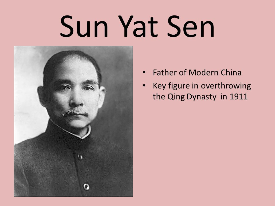 Sun Yat Sen Father of Modern China Key figure in overthrowing the Qing Dynasty in 1911