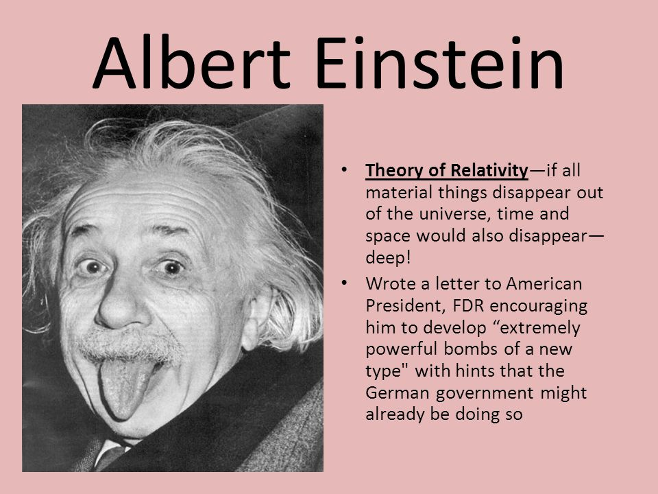 Albert Einstein Theory of Relativity—if all material things disappear out of the universe, time and space would also disappear— deep! Wrote a letter t