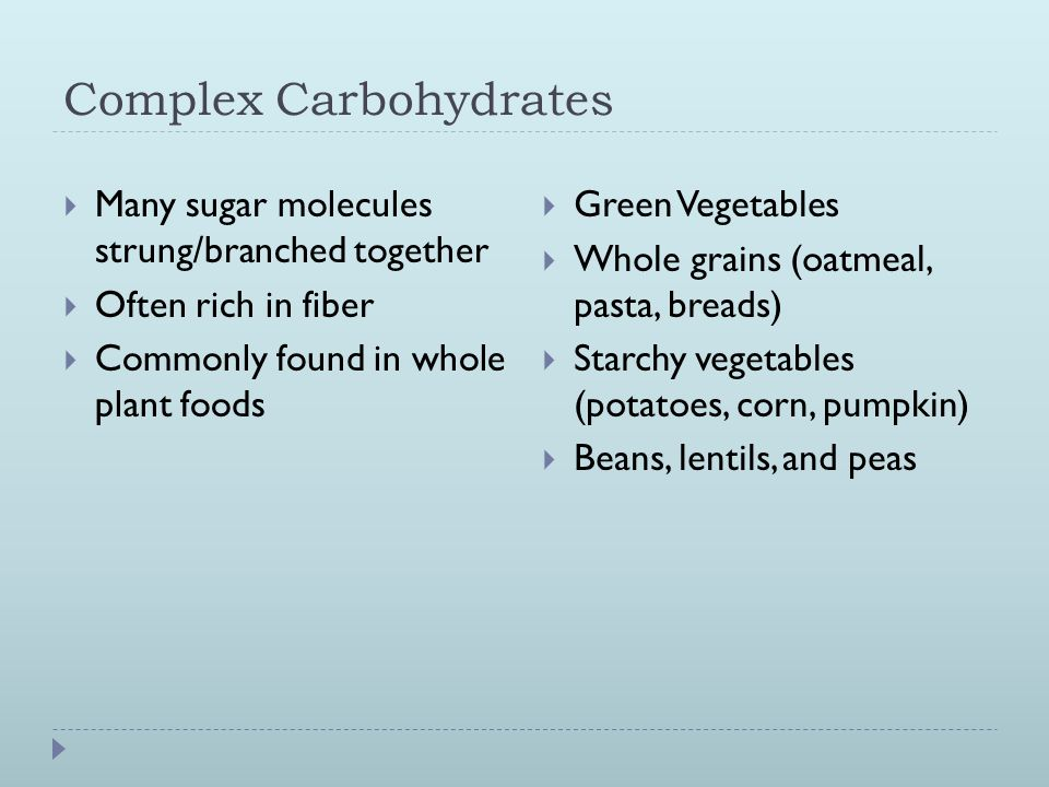 Complex Carbohydrates  Many sugar molecules strung/branched together  Often rich in fiber  Commonly found in whole plant foods  Green Vegetables  Whole grains (oatmeal, pasta, breads)  Starchy vegetables (potatoes, corn, pumpkin)  Beans, lentils, and peas