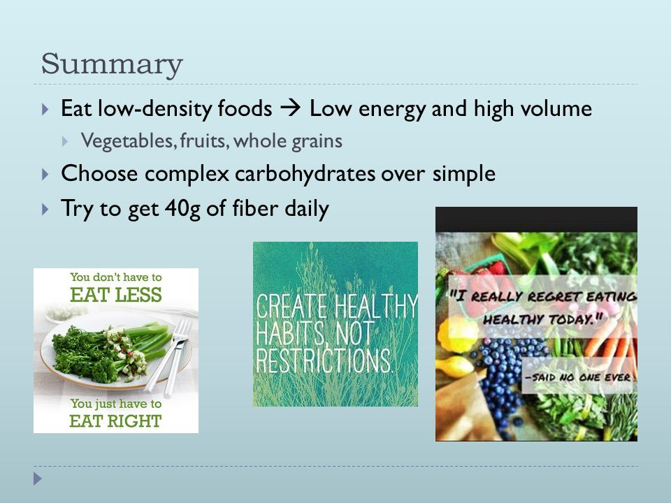 Summary  Eat low-density foods  Low energy and high volume  Vegetables, fruits, whole grains  Choose complex carbohydrates over simple  Try to get 40g of fiber daily