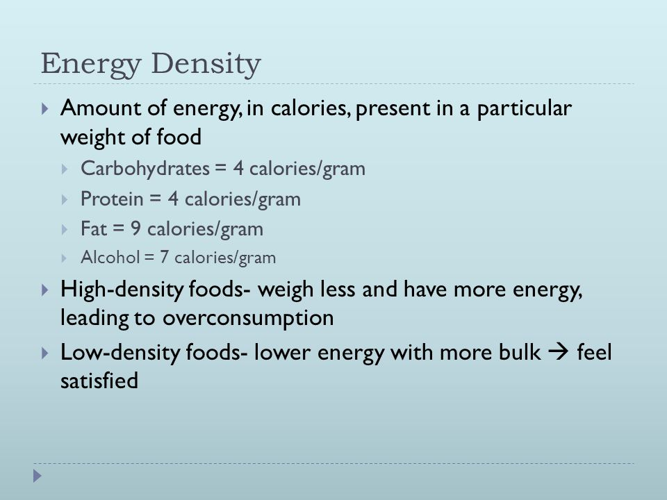 Energy Density  Amount of energy, in calories, present in a particular weight of food  Carbohydrates = 4 calories/gram  Protein = 4 calories/gram  Fat = 9 calories/gram  Alcohol = 7 calories/gram  High-density foods- weigh less and have more energy, leading to overconsumption  Low-density foods- lower energy with more bulk  feel satisfied