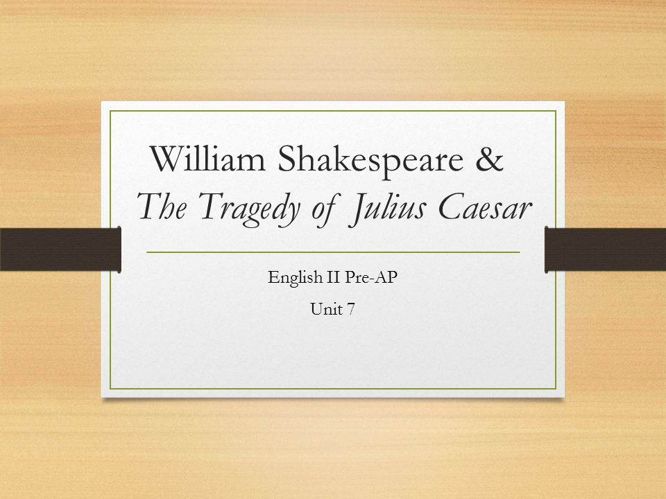 William Shakespeare & The Tragedy of Julius Caesar English II Pre-AP Unit 7
