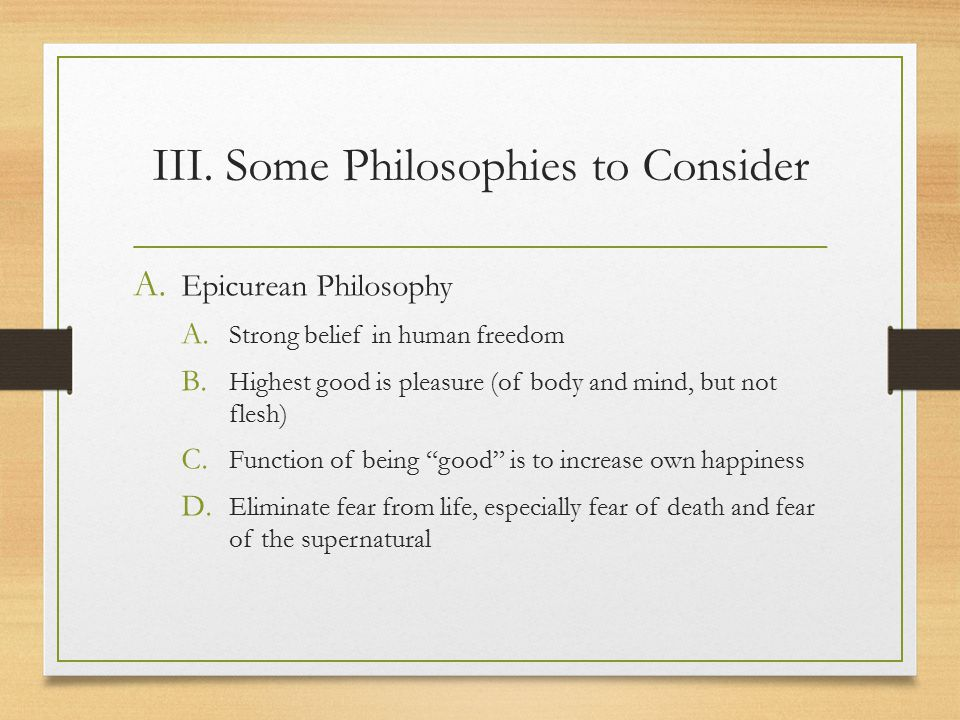 III. Some Philosophies to Consider A. Epicurean Philosophy A.