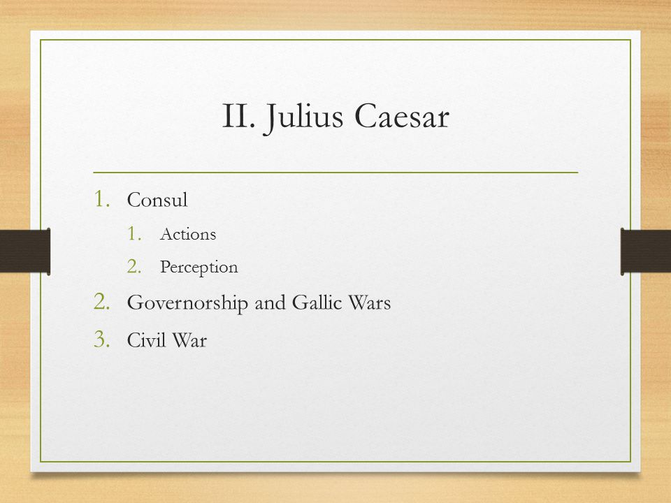 II. Julius Caesar 1. Consul 1. Actions 2. Perception 2. Governorship and Gallic Wars 3. Civil War