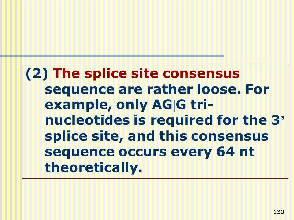 130 (2) The splice site consensus sequence are rather loose. For example, only AGG tri- nucleotides is required for the 3 ' splice site, and this con
