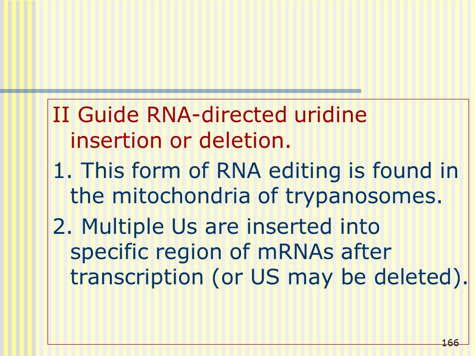 166 II Guide RNA-directed uridine insertion or deletion. 1. This form of RNA editing is found in the mitochondria of trypanosomes. 2. Multiple Us are