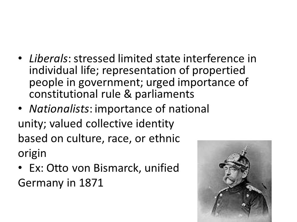 Liberals: stressed limited state interference in individual life; representation of propertied people in government; urged importance of constitutional rule & parliaments Nationalists: importance of national unity; valued collective identity based on culture, race, or ethnic origin Ex: Otto von Bismarck, unified Germany in 1871