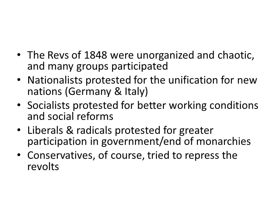 The Revs of 1848 were unorganized and chaotic, and many groups participated Nationalists protested for the unification for new nations (Germany & Italy) Socialists protested for better working conditions and social reforms Liberals & radicals protested for greater participation in government/end of monarchies Conservatives, of course, tried to repress the revolts