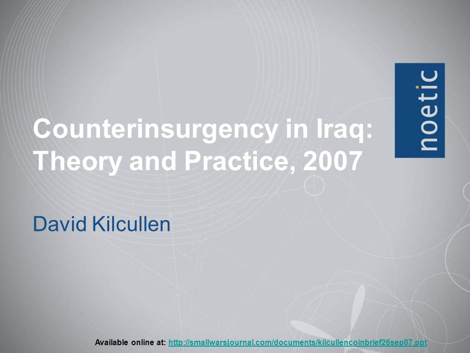 Counterinsurgency in Iraq: Theory and Practice, 2007 David Kilcullen Available online at: http://smallwarsjournal.com/documents/kilcullencoinbrief26sep07.ppthttp://smallwarsjournal.com/documents/kilcullencoinbrief26sep07.ppt