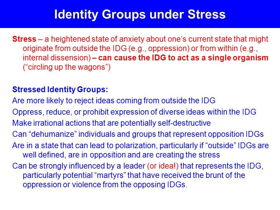 Identity Groups under Stress Stress – a heightened state of anxiety about one's current state that might originate from outside the IDG (e.g., oppression) or from within (e.g., internal dissension) – can cause the IDG to act as a single organism ( circling up the wagons ) Stressed Identity Groups: Are more likely to reject ideas coming from outside the IDG Oppress, reduce, or prohibit expression of diverse ideas within the IDG Make irrational actions that are potentially self-destructive Can dehumanize individuals and groups that represent opposition IDGs Are in a state that can lead to polarization, particularly if outside IDGs are well defined, are in opposition and are creating the stress Can be strongly influenced by a leader (or idea!) that represents the IDG, particularly potential martyrs that have received the brunt of the oppression or violence from the opposing IDGs.