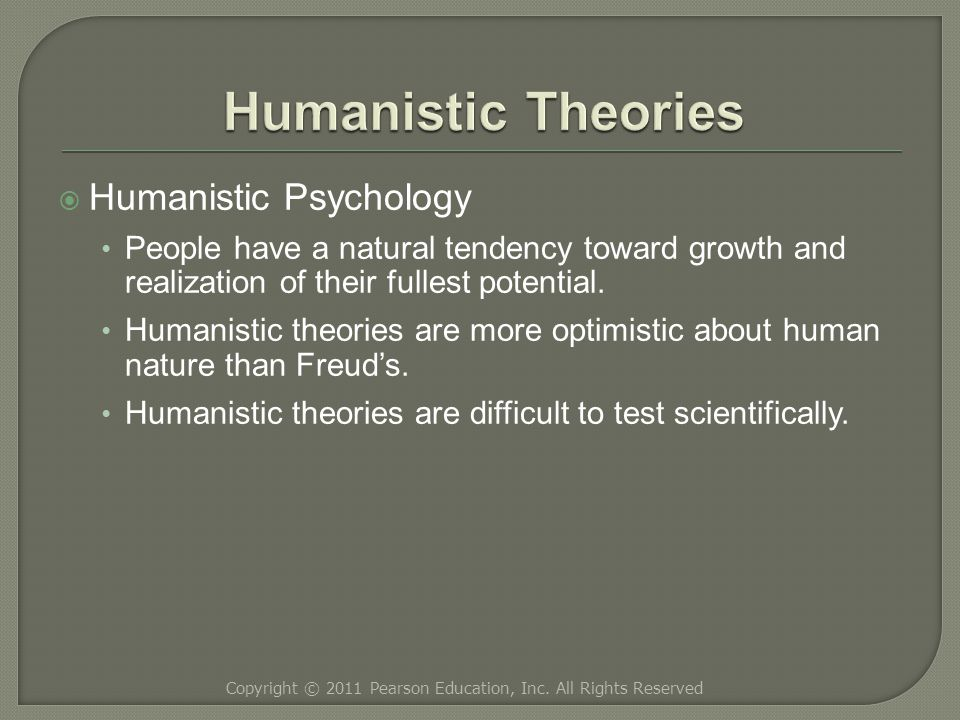  Humanistic Psychology People have a natural tendency toward growth and realization of their fullest potential.