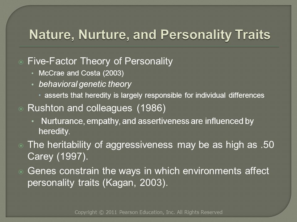  Five-Factor Theory of Personality McCrae and Costa (2003) behavioral genetic theory  asserts that heredity is largely responsible for individual differences  Rushton and colleagues (1986) Nurturance, empathy, and assertiveness are influenced by heredity.