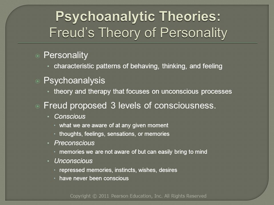  Personality characteristic patterns of behaving, thinking, and feeling  Psychoanalysis theory and therapy that focuses on unconscious processes  Freud proposed 3 levels of consciousness.