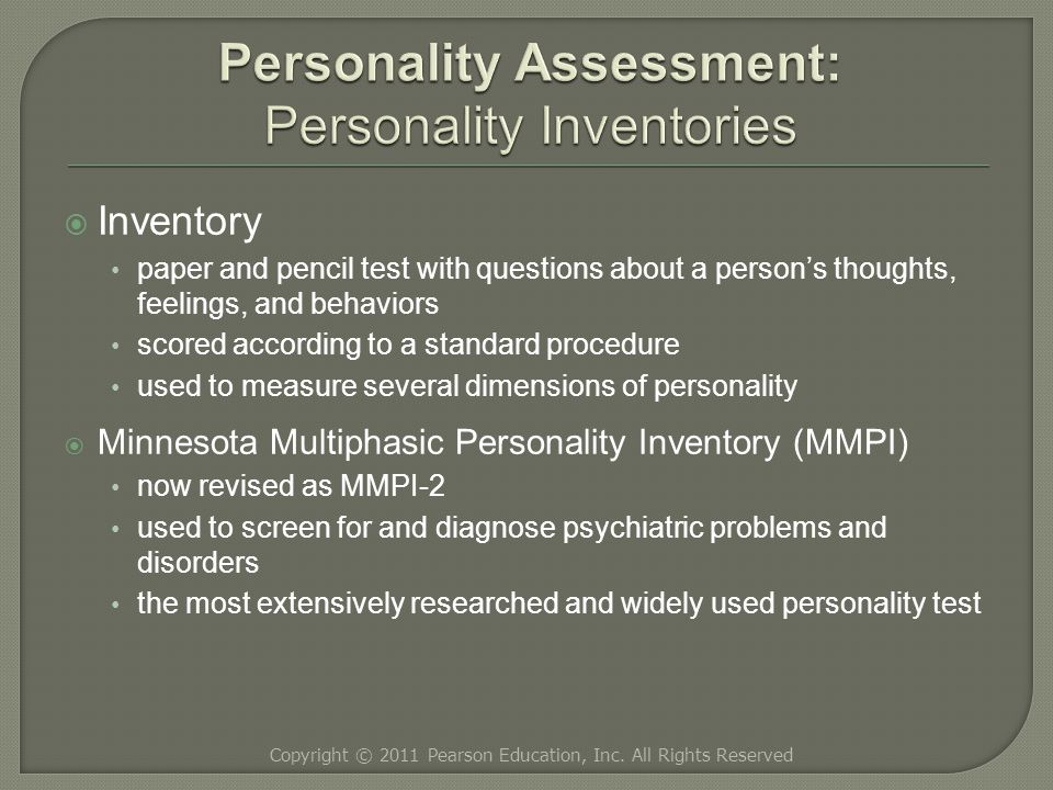  Inventory paper and pencil test with questions about a person's thoughts, feelings, and behaviors scored according to a standard procedure used to measure several dimensions of personality  Minnesota Multiphasic Personality Inventory (MMPI) now revised as MMPI-2 used to screen for and diagnose psychiatric problems and disorders the most extensively researched and widely used personality test Copyright © 2011 Pearson Education, Inc.