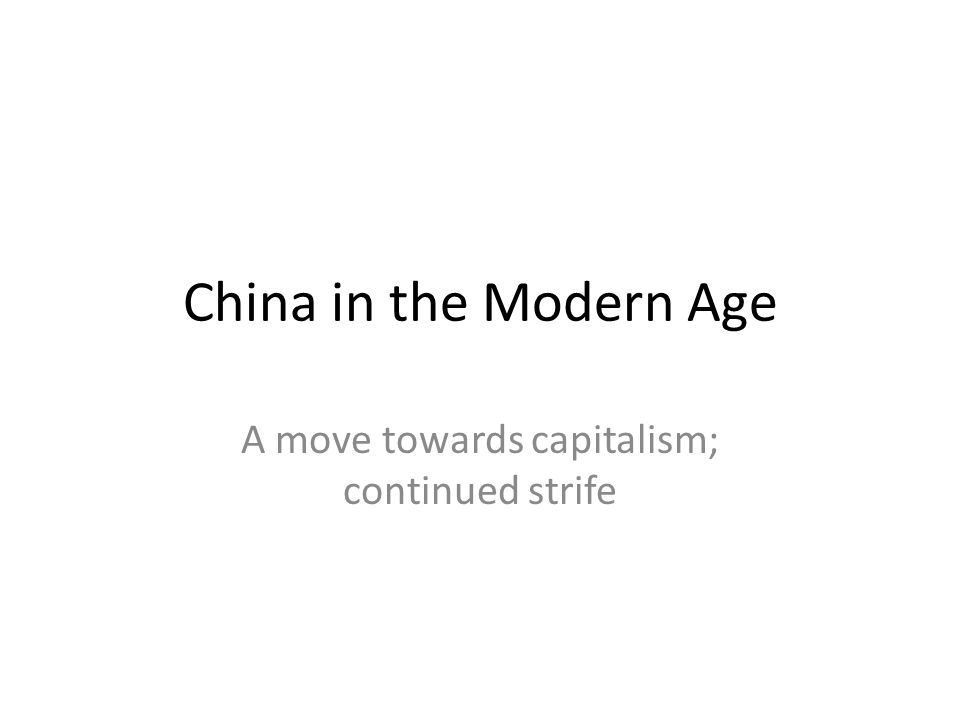 China in the Modern Age A move towards capitalism; continued strife