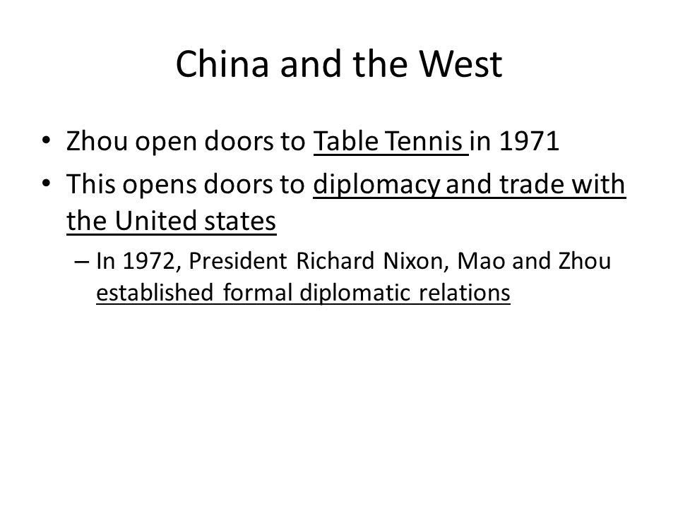 China and the West Zhou open doors to Table Tennis in 1971 This opens doors to diplomacy and trade with the United states – In 1972, President Richard Nixon, Mao and Zhou established formal diplomatic relations