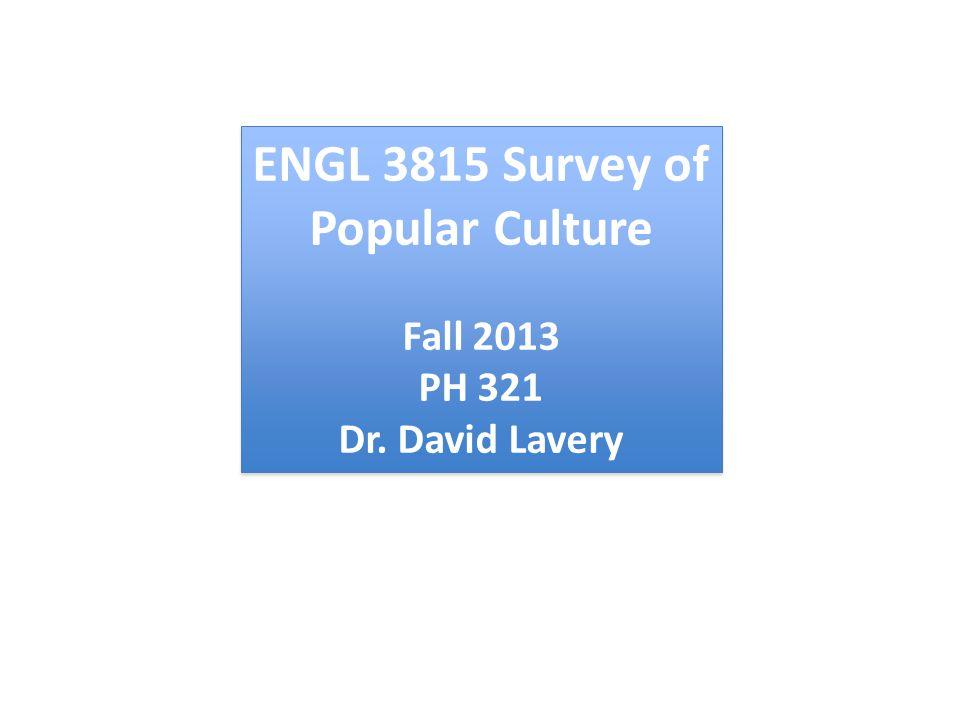 ENGL 3815 Survey of Popular Culture Fall 2013 PH 321 Dr. David Lavery ENGL 3815 Survey of Popular Culture Fall 2013 PH 321 Dr. David Lavery