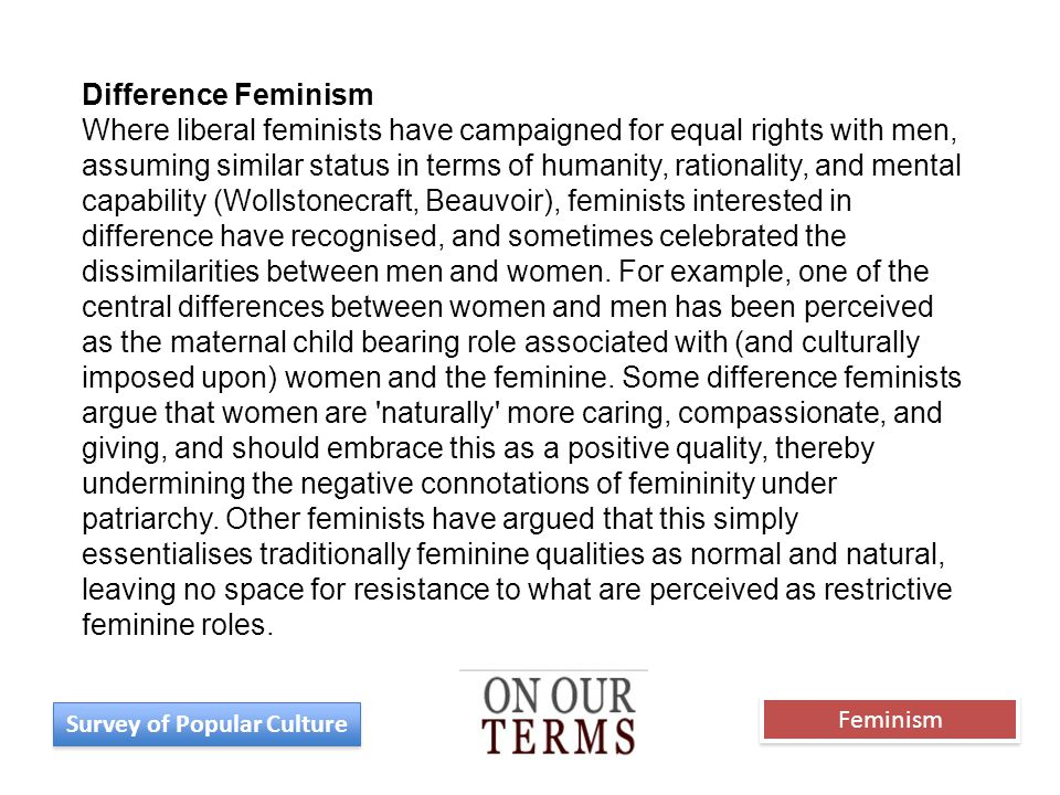 Difference Feminism Where liberal feminists have campaigned for equal rights with men, assuming similar status in terms of humanity, rationality, and mental capability (Wollstonecraft, Beauvoir), feminists interested in difference have recognised, and sometimes celebrated the dissimilarities between men and women.