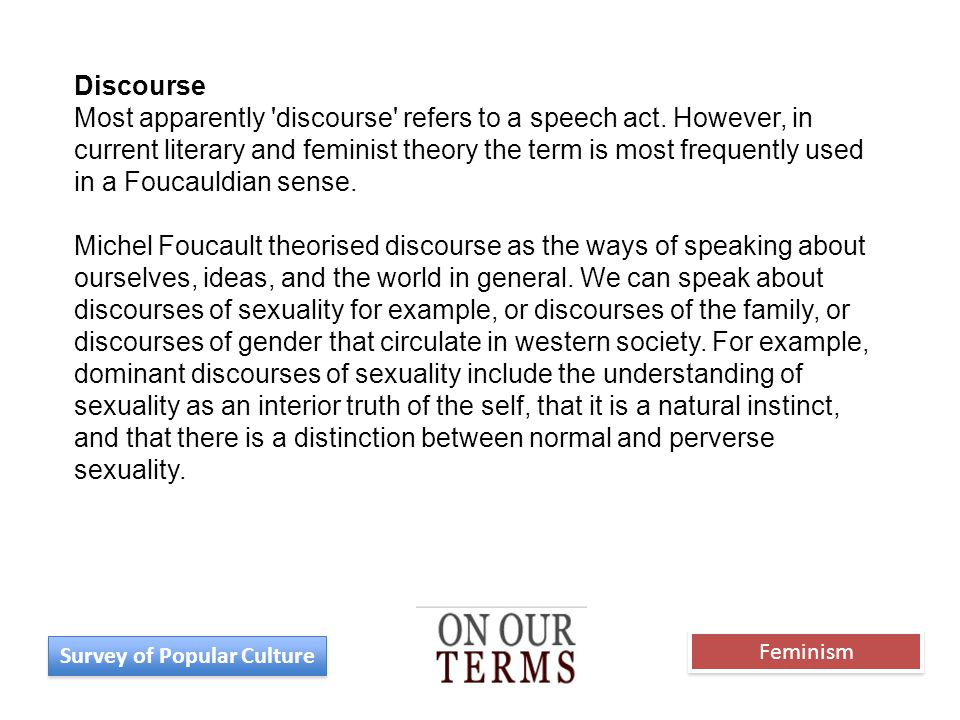 Discourse Most apparently 'discourse' refers to a speech act. However, in current literary and feminist theory the term is most frequently used in a F