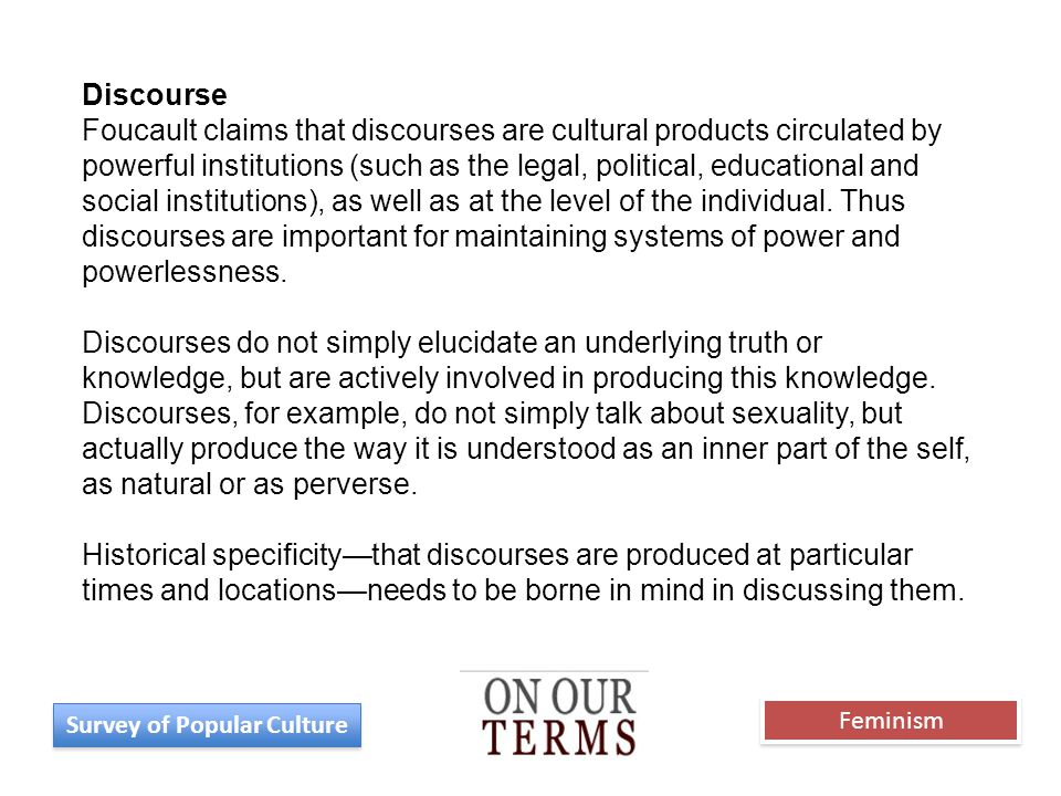 Discourse Foucault claims that discourses are cultural products circulated by powerful institutions (such as the legal, political, educational and social institutions), as well as at the level of the individual.