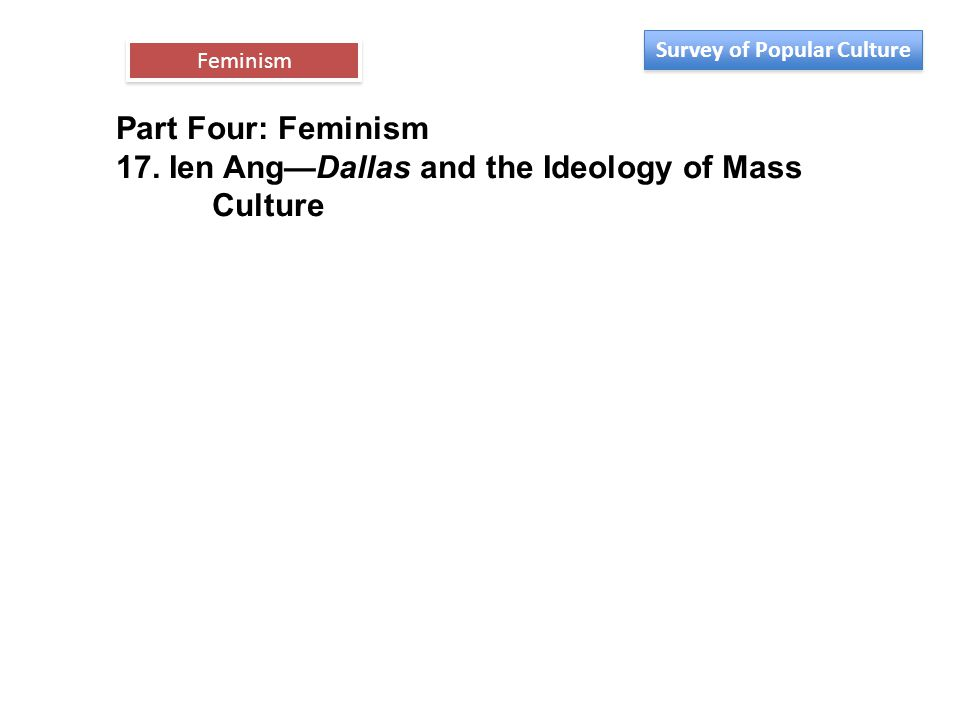 Part Four: Feminism 17. Ien Ang—Dallas and the Ideology of Mass Culture Feminism Survey of Popular Culture