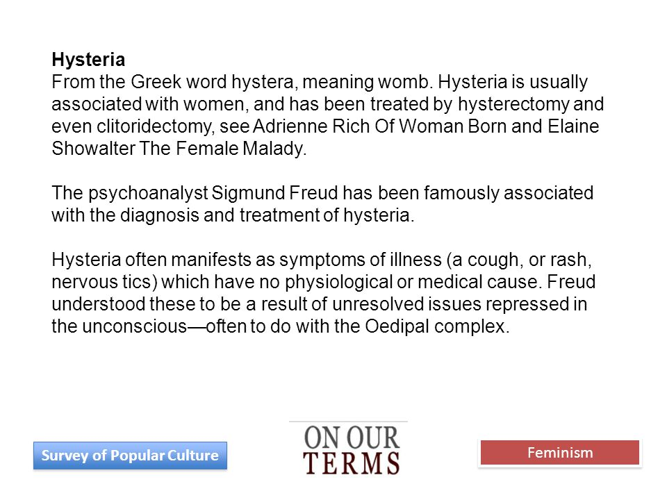 Hysteria From the Greek word hystera, meaning womb. Hysteria is usually associated with women, and has been treated by hysterectomy and even clitoride