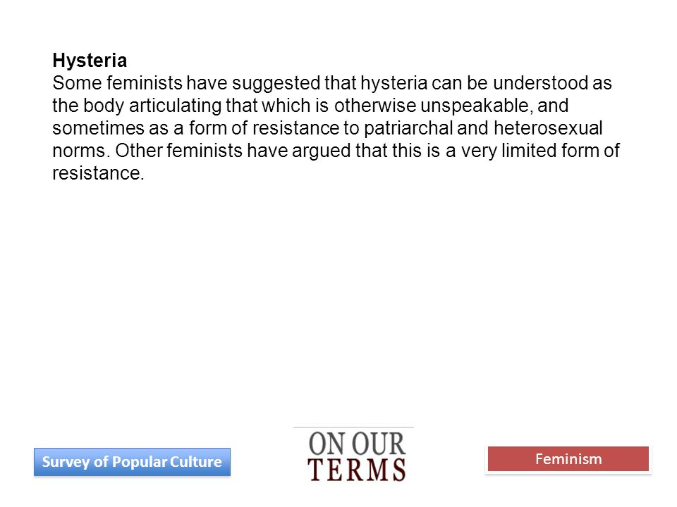 Hysteria Some feminists have suggested that hysteria can be understood as the body articulating that which is otherwise unspeakable, and sometimes as a form of resistance to patriarchal and heterosexual norms.