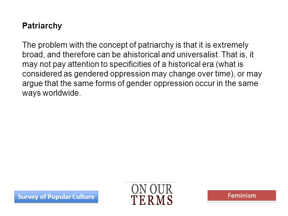 Patriarchy The problem with the concept of patriarchy is that it is extremely broad, and therefore can be ahistorical and universalist. That is, it ma