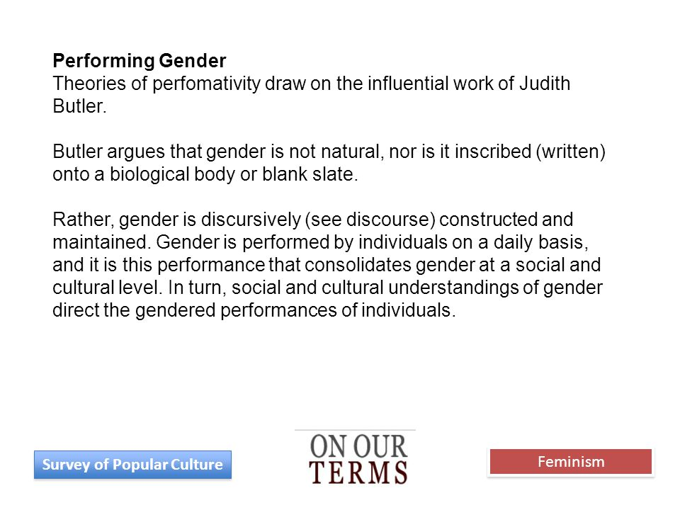 Performing Gender Theories of perfomativity draw on the influential work of Judith Butler. Butler argues that gender is not natural, nor is it inscrib