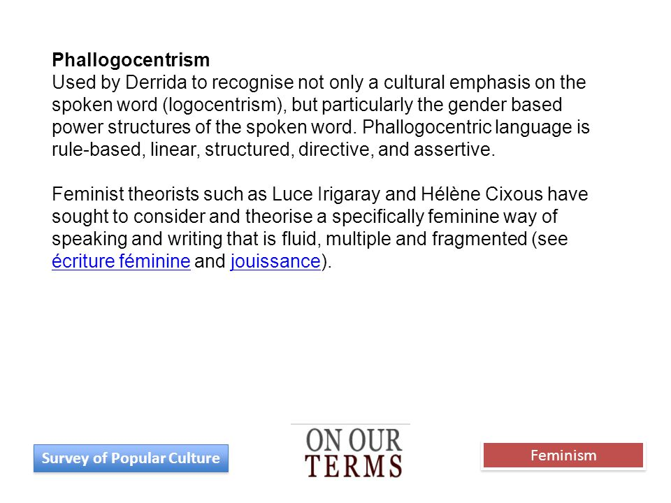 Phallogocentrism Used by Derrida to recognise not only a cultural emphasis on the spoken word (logocentrism), but particularly the gender based power