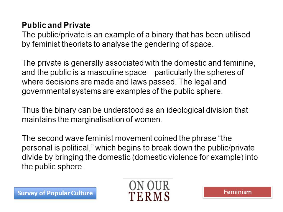 Public and Private The public/private is an example of a binary that has been utilised by feminist theorists to analyse the gendering of space. The pr