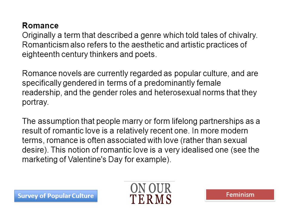 Romance Originally a term that described a genre which told tales of chivalry. Romanticism also refers to the aesthetic and artistic practices of eigh