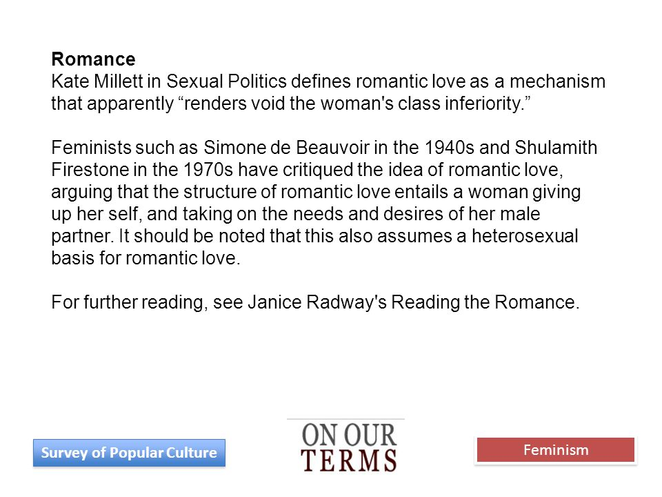 Romance Kate Millett in Sexual Politics defines romantic love as a mechanism that apparently renders void the woman s class inferiority. Feminists such as Simone de Beauvoir in the 1940s and Shulamith Firestone in the 1970s have critiqued the idea of romantic love, arguing that the structure of romantic love entails a woman giving up her self, and taking on the needs and desires of her male partner.