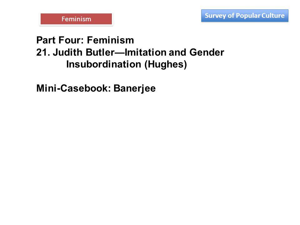 Part Four: Feminism 21. Judith Butler—Imitation and Gender Insubordination (Hughes) Mini-Casebook: Banerjee Feminism Survey of Popular Culture