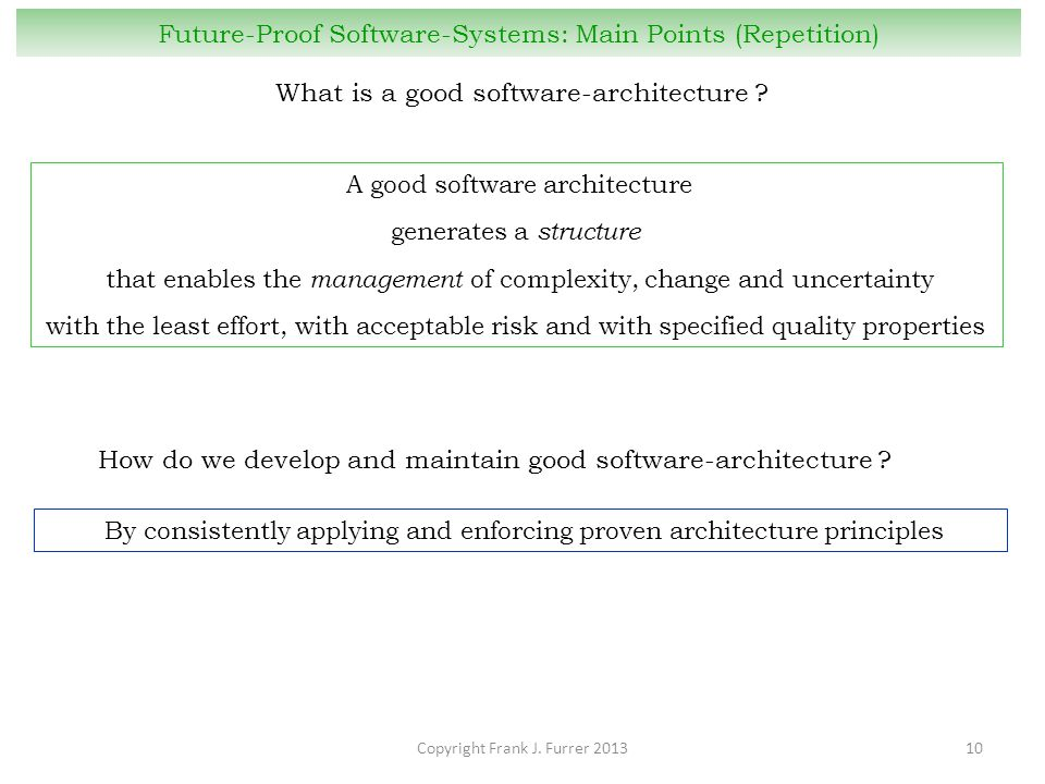 Copyright Frank J. Furrer 201310 Future-Proof Software-Systems: Main Points (Repetition) What is a good software-architecture ? How do we develop and