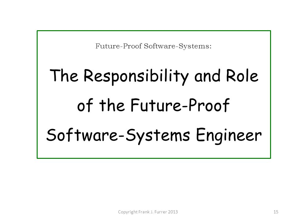 Copyright Frank J. Furrer 201315 Future-Proof Software-Systems: The Responsibility and Role of the Future-Proof Software-Systems Engineer