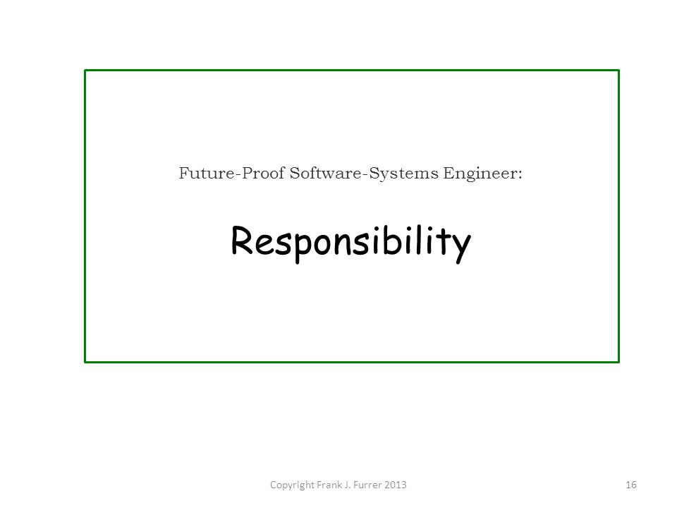 Copyright Frank J. Furrer 201316 Future-Proof Software-Systems Engineer: Responsibility