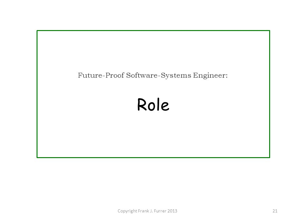 Copyright Frank J. Furrer 201321 Future-Proof Software-Systems Engineer: Role