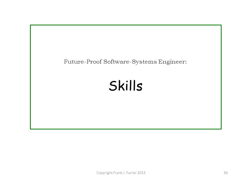 Copyright Frank J. Furrer 201336 Future-Proof Software-Systems Engineer: Skills
