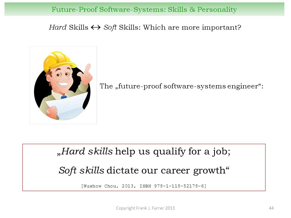 "Copyright Frank J. Furrer 201344 Future-Proof Software-Systems: Skills & Personality "" Hard skills help us qualify for a job; Soft skills dictate our"
