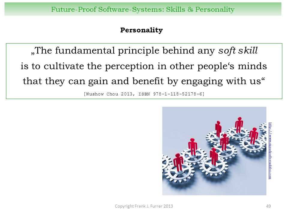 "Copyright Frank J. Furrer 201349 Future-Proof Software-Systems: Skills & Personality ""The fundamental principle behind any soft skill is to cultivate"