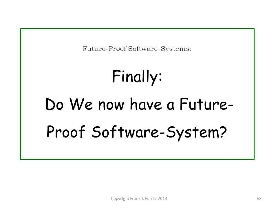 Copyright Frank J. Furrer 201368 Future-Proof Software-Systems: Finally: Do We now have a Future- Proof Software-System?