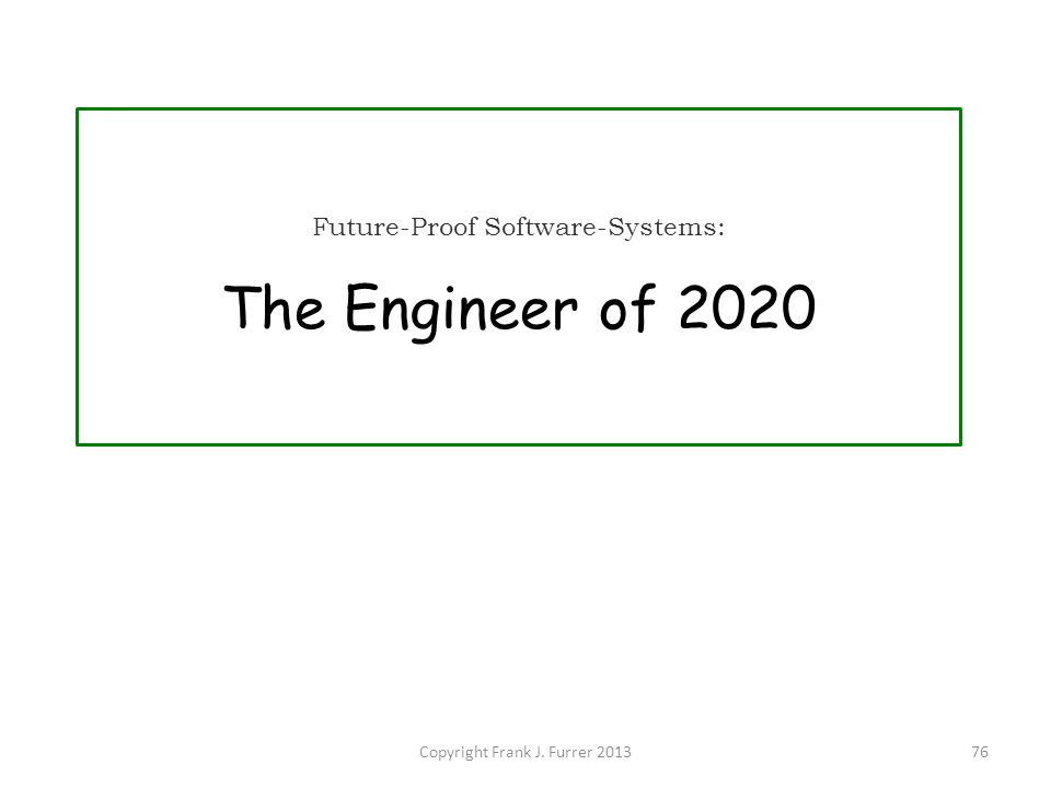 Copyright Frank J. Furrer 201376 Future-Proof Software-Systems: The Engineer of 2020